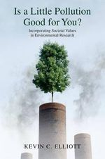 Is a Little Pollution Good for You? : Incorporating Societal Values in Environmental Research - Kevin C. Elliott
