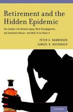 Retirement and the Hidden Epidemic : The Complex Link Between Aging, Work Disengagement, and Substance Misuse and What to Do About it - Peter A. Bamberger