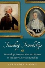 Founding Friendships : Friendships Between Men and Women in the Early American Republic - Cassandra A. Good
