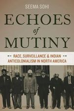 Echoes of Mutiny : Race, Surveillance, and Indian Anticolonialism in North America - Seema Sohi