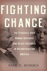 Fighting Chance : The Struggle Over Woman Suffrage and Black Suffrage in Reconstruction America - Faye E. Dudden