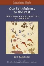 Our Faithfulness to the Past : The Ethics and Politics of Memory - Sue Campbell