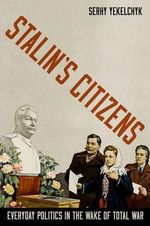 Stalin's Citizens : Everyday Politics in the Wake of Total War - Serhy Yekelchyk