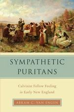Sympathetic Puritans : Calvinist Fellow Feeling in Early New England - Abram Van Engen