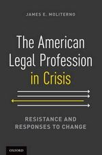 The American Legal Profession in Crisis : Resistance and Responses to Change - James E. Moliterno