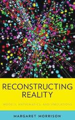 Reconstructing Reality : Models, Mathematics, and Simulations - Margaret Morrison