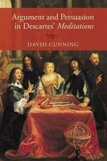 Argument and Persuasion in Descartes' Meditations - David Cunning