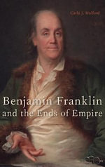 Benjamin Franklin and the Ends of Empire - Carla Mulford