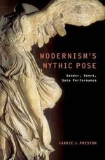 Modernism's Mythic Pose : Gender, Genre, Solo Performance - Carrie J. Preston