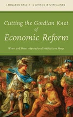 Cutting the Gordian Knot of Economic Reform : When and How International Institutions Help - Leonardo Baccini