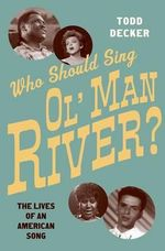 Who Should Sing Ol' Man River? : The Lives of an American Song - Todd Decker