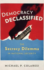 Democracy Declassified : The Secrecy Dilemma in National Security - Michael P. Colaresi