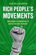 Rich People's Movements : Grassroots Campaigns to Untax the One Percent - Isaac Martin