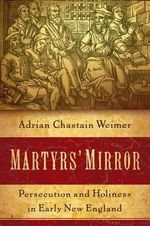 Martyrs' Mirror : Persecution and Holiness in Early New England - Adrian Chastain Weimer