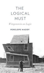 The Logical Must : Wittgenstein on Logic - Penelope Maddy