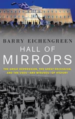 Hall of Mirrors : The Great Depression, The Great Recession, and the Uses-and Misuses-of History - Barry Eichengreen