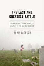 The Last and Greatest Battle : Finding the Will, Commitment, and Strategy to End Military Suicides - John Bateson