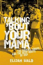 Talking 'Bout Your Mama : The Dozens, Snaps, and the Deep Roots of Rap - Elijah Wald