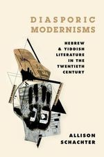 Diasporic Modernisms : Hebrew and Yiddish Literature in the Twentieth Century - Allison Schachter
