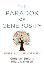 The Paradox of Generosity : Giving We Receive, Grasping We Lose - Christian Smith