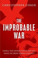 The Improbable War : China, the United States and Logic of Great Power Conflict - Reader in the Department of International Relations Christopher Coker