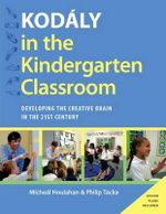 Kodaly in the Kindergarten Classroom : Developing the Creative Brain in the 21st Century - Micheal Houlahan