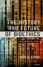The History and Future of Bioethics : A Sociological View - John H. Evans