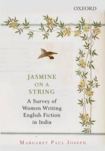 Jasmine on a String : A Survey of Women Writing English Fiction in India - Margaret Paul Joseph