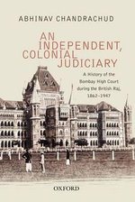 An Independent, Colonial Judiciary : A History of the Bombay High Court During the British Raj, 1862-1947 - Abhinav Chandrachud