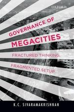 Governance of Megacities : Fractured Thinking, Fragmented Setup - K. C. Sivaramakrishnan
