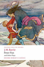 Peter Pan and Other Plays : The Admirable Crichton; Peter Pan; When Wendy Grew Up; What Every Woman Knows; Mary Rose - Sir J. M. Barrie