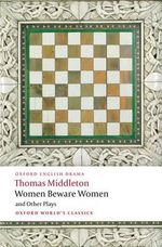 Women Beware Women, and Other Plays : World's Classics - Thomas Middleton