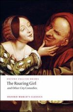 The Roaring Girl and Other City Comedies : World's Classics - Thomas Dekker