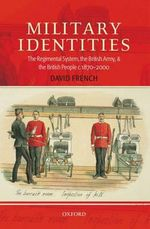 Military Identities : The Regimental System, the British Army, and the British People c.1870-2000 - David French