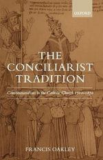 The Conciliarist Tradition : Constitutionalism in the Catholic Church 1300-1870 - Francis Oakley