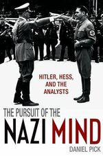 The Pursuit of the Nazi Mind : Hitler, Hess, and the Analysts - Daniel Pick