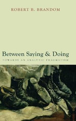Between Saying and Doing : Towards an Analytic Pragmatism - Robert B. Brandom