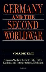 Germany and the Second World War Volume IX/II : German Wartime Society 1939-1945: Exploitation, Interpretations, Exclusion