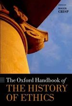 The Oxford Handbook of the History of Ethics : Past and Present