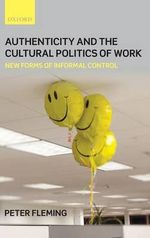 Authenticity and the Cultural Politics of Work : New Forms of Informal Control - Peter Fleming