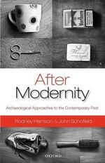 After Modernity : Archaeological Approaches to the Contemporary Past - Rodney Harrison