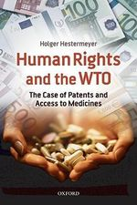 Human Rights and the WTO : The Case of Patents and Access to Medicines - Holger P. Hestermeyer