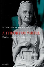 A Theory of Virtue : Excellence in Being for the Good - Robert Merrihew Adams