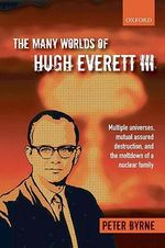 The Many Worlds of Hugh Everett III : Multiple Universes, Mutual Assured Destruction, and the Meltdown of a Nuclear Family - Peter Byrne