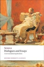 Dialogues and Essays : World's Classics - Lucius Annaeus Seneca