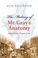 The Making of Mr. Gray's Anatomy : Bodies, Books, Fortune, Fame - Ruth Richardson