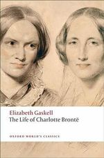 The Life of Charlotte Bronte : World's Classics - Elizabeth Cleghorn Gaskell
