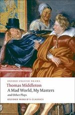 A Mad World, My Masters and Other Plays : A Mad World, My Masters; Michaelmas Term; A trick to Catch the Old One; No Wit, No Help Like a Woman's - Thomas Middleton