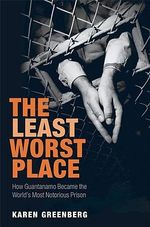 The Least Worst Place : How Guantanamo Became the World's Most Notorious Prison - Karen J. Greenberg