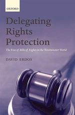 Delegating Rights Protection : The Rise of Bills of Rights in the Westminster World - David Erdos